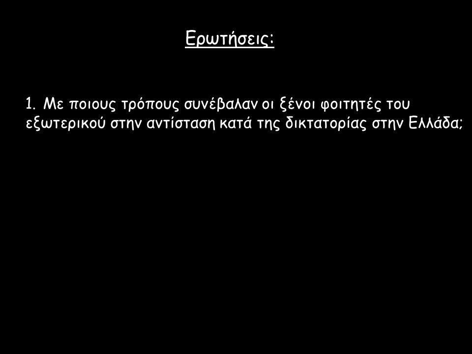 Ερωτήσεις: 1.Με ποιους τρόπους συνέβαλαν οι ξένοι φοιτητές του εξωτερικού στην αντίσταση κατά της δικτατορίας στην Ελλάδα;