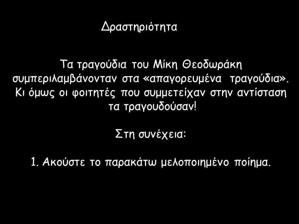 Δραστηριότητα Τα τραγούδια του Μίκη Θεοδωράκη συμπεριλαμβάνονταν στα «απαγορευμένα τραγούδια». Κι όμως οι φοιτητές που συμμετείχαν στην αντίσταση τα τ