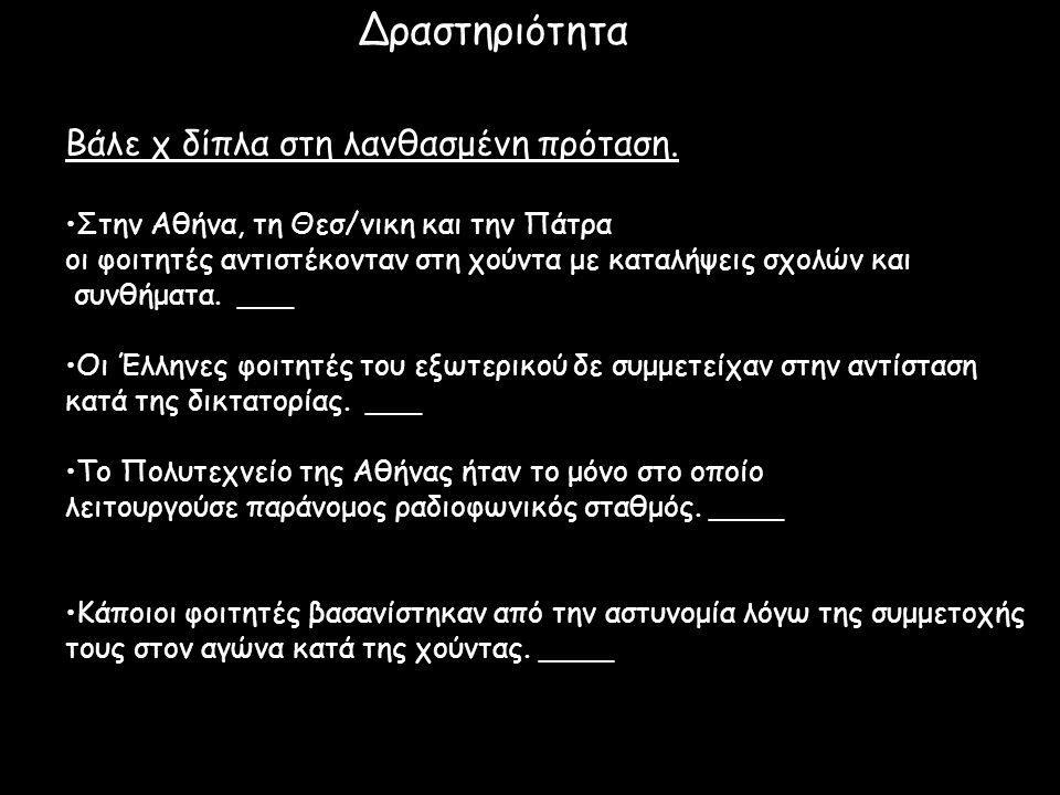 Δραστηριότητα Βάλε χ δίπλα στη λανθασμένη πρόταση. Στην Αθήνα, τη Θεσ/νικη και την Πάτρα οι φοιτητές αντιστέκονταν στη χούντα με καταλήψεις σχολών και