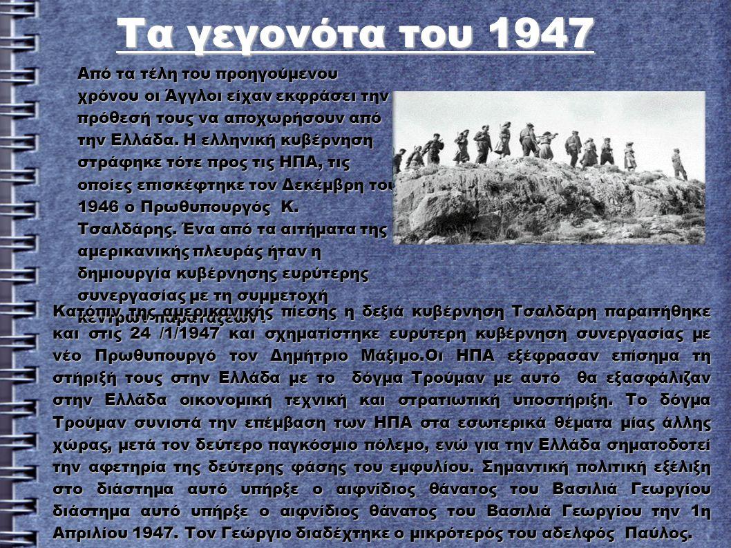 Τα γεγονότα του 1947 Τα γεγονότα του 1947 Από τα τέλη του προηγούμενου χρόνου οι Άγγλοι είχαν εκφράσει την πρόθεσή τους να αποχωρήσουν από την Ελλάδα.
