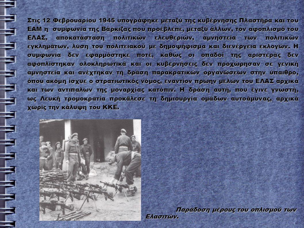 Στις 12 Φεβρουαρίου 1945 υπογράφηκε μεταξύ της κυβέρνησης Πλαστήρα και του ΕΑΜ η συμφωνία της Βάρκιζας που προέβλεπε, μεταξύ άλλων, τον αφοπλισμό του