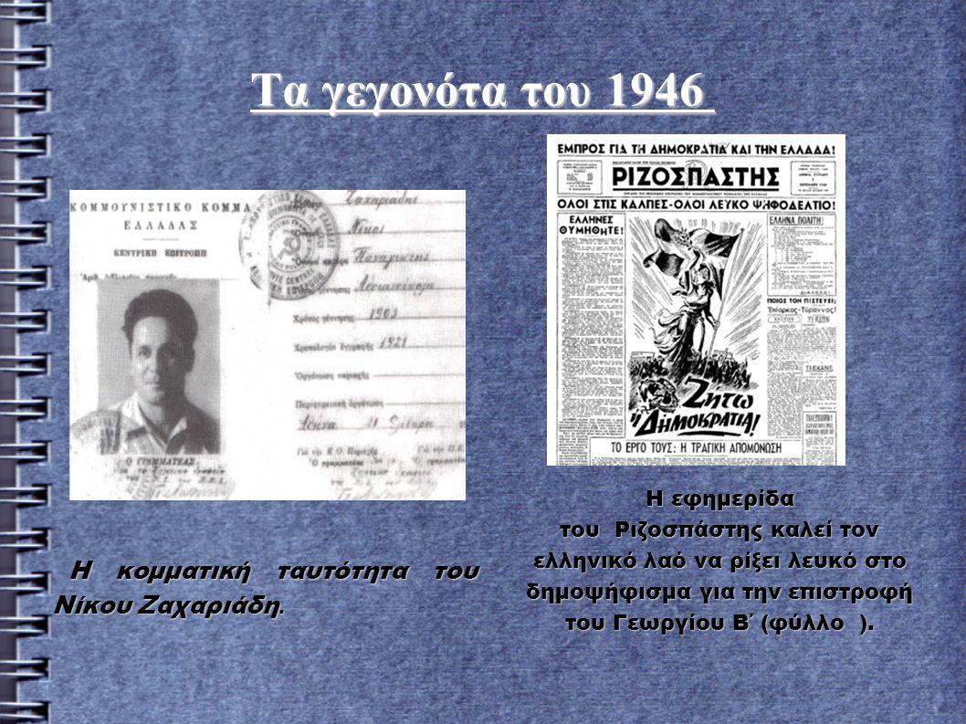 Τα γεγονότα του 1946 Τα γεγονότα του 1946 Η κομματική ταυτότητα του Νίκου Ζαχαριάδη. Η εφημερίδα του Ριζοσπάστης καλεί τον ελληνικό λαό να ρίξει λευκό