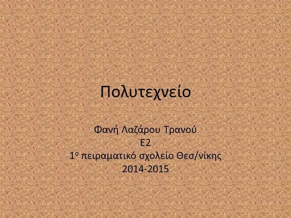 Πολυτεχνείο Φανή Λαζάρου Τρανού Ε2 1 ο πειραματικό σχολείο Θεσ/νίκης 2014-2015