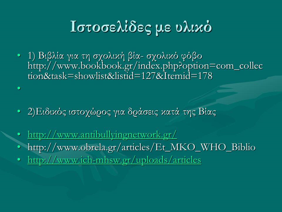 Ιστοσελίδες με υλικό 1) Βιβλία για τη σχολική βία- σχολικό φόβο http://www.bookbook.gr/index.php?option=com_collec tion&task=showlist&listid=127&Itemid=1781) Βιβλία για τη σχολική βία- σχολικό φόβο http://www.bookbook.gr/index.php?option=com_collec tion&task=showlist&listid=127&Itemid=178 2)Ειδικός ιστοχώρος για δράσεις κατά της Βίας2)Ειδικός ιστοχώρος για δράσεις κατά της Βίας http://www.antibullyingnetwork.gr/http://www.antibullyingnetwork.gr/http://www.antibullyingnetwork.gr/ http://www.obrela.gr/articles/Et_MKO_WHO_Bibliohttp://www.obrela.gr/articles/Et_MKO_WHO_Biblio http://www.ich-mhsw.gr/uploads/articleshttp://www.ich-mhsw.gr/uploads/articleshttp://www.ich-mhsw.gr/uploads/articles
