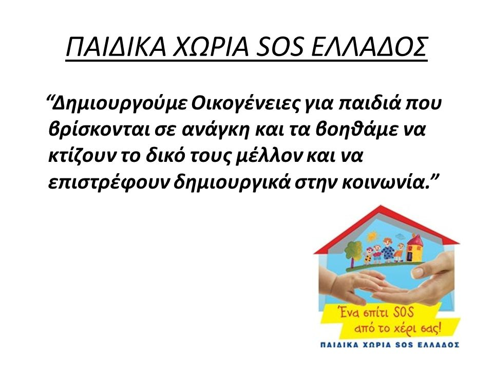 """ΠΑΙΔΙΚΑ ΧΩΡΙΑ SOS ΕΛΛΑΔΟΣ """"Δημιουργούμε Οικογένειες για παιδιά που βρίσκονται σε ανάγκη και τα βοηθάμε να κτίζουν το δικό τους μέλλον και να επιστρέφο"""