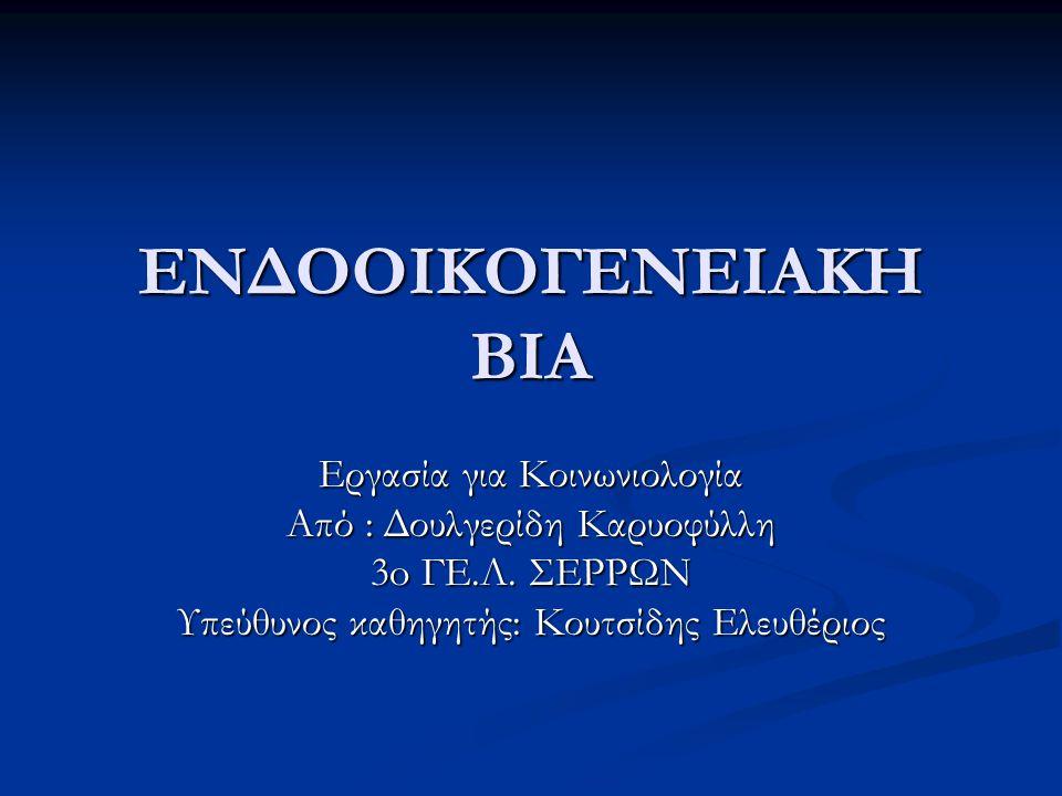 ΕΝΔΟΟΙΚΟΓΕΝΕΙΑΚΗ ΒΙΑ Εργασία για Κοινωνιολογία Από : Δουλγερίδη Καρυοφύλλη 3o ΓΕ.Λ.