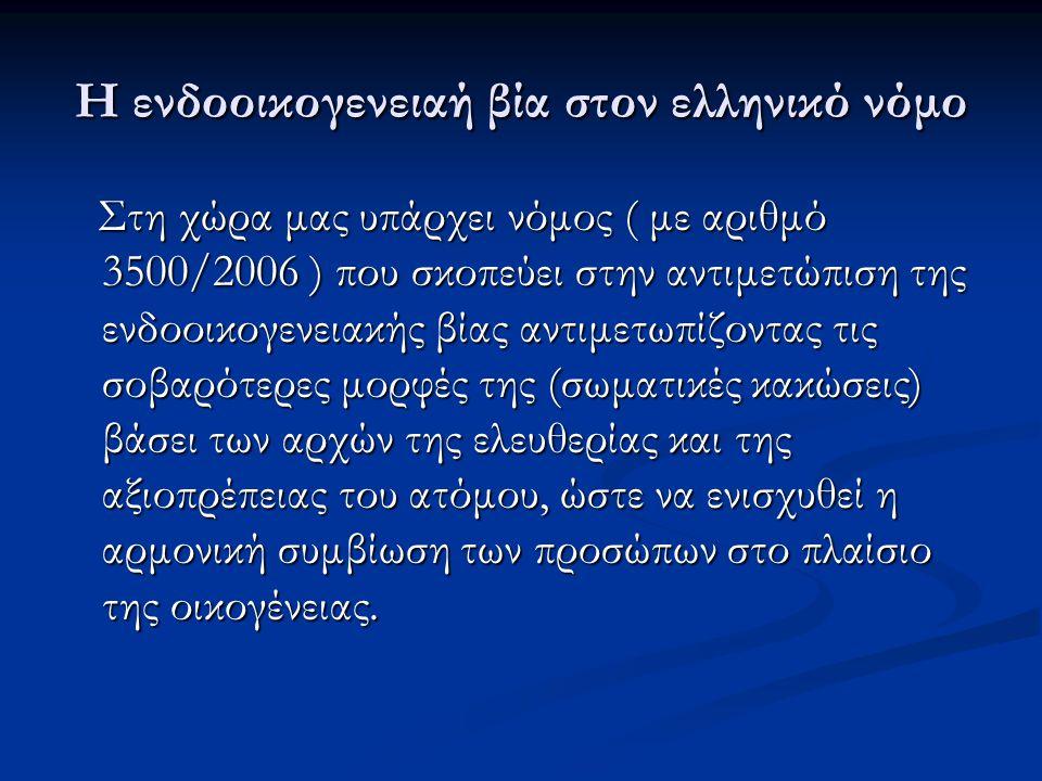 Η ενδοοικογενειαή βία στον ελληνικό νόμο Στη χώρα μας υπάρχει νόμος ( με αριθμό 3500/2006 ) που σκοπεύει στην αντιμετώπιση της ενδοοικογενειακής βίας αντιμετωπίζοντας τις σοβαρότερες μορφές της (σωματικές κακώσεις) βάσει των αρχών της ελευθερίας και της αξιοπρέπειας του ατόμου, ώστε να ενισχυθεί η αρμονική συμβίωση των προσώπων στο πλαίσιο της οικογένειας.