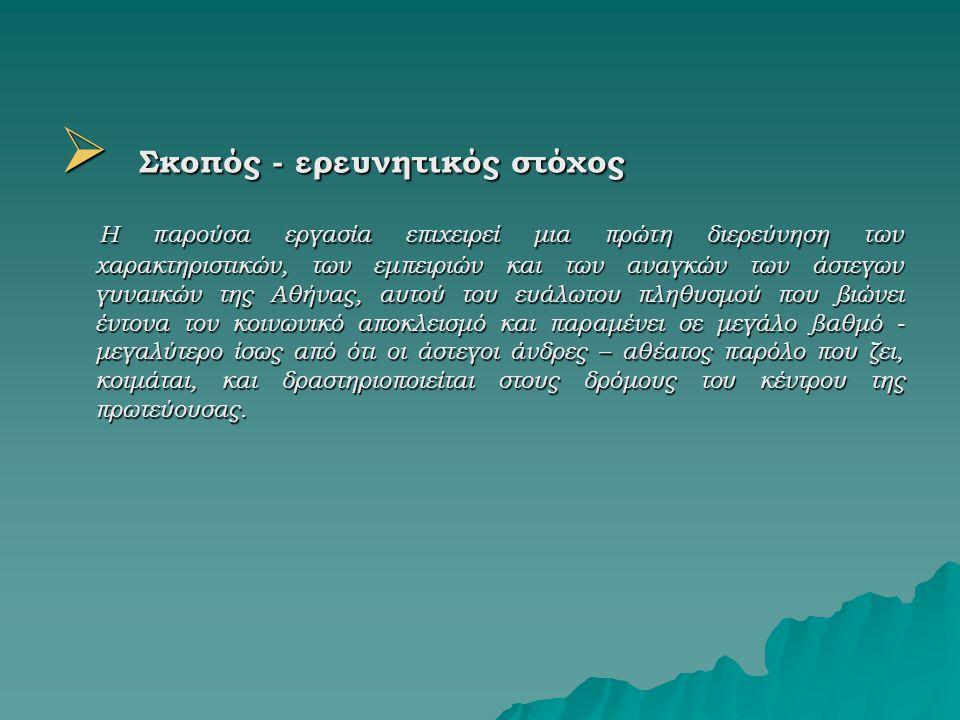  Σκοπός - ερευνητικός στόχος Η παρούσα εργασία επιχειρεί μια πρώτη διερεύνηση των χαρακτηριστικών, των εμπειριών και των αναγκών των άστεγων γυναικών της Αθήνας, αυτού του ευάλωτου πληθυσμού που βιώνει έντονα τον κοινωνικό αποκλεισμό και παραμένει σε μεγάλο βαθμό - μεγαλύτερο ίσως από ότι οι άστεγοι άνδρες – αθέατος παρόλο που ζει, κοιμάται, και δραστηριοποιείται στους δρόμους του κέντρου της πρωτεύουσας.