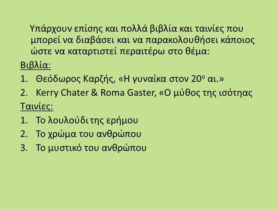 Υπάρχουν επίσης και πολλά βιβλία και ταινίες που μπορεί να διαβάσει και να παρακολουθήσει κάποιος ώστε να καταρτιστεί περαιτέρω στο θέμα: Βιβλία: 1.Θεόδωρος Καρζής, «Η γυναίκα στον 20 ο αι.» 2.Kerry Chater & Roma Gaster, «Ο μύθος της ισότηας Ταινίες: 1.Το λουλούδι της ερήμου 2.Το χρώμα του ανθρώπου 3.Το μυστικό του ανθρώπου
