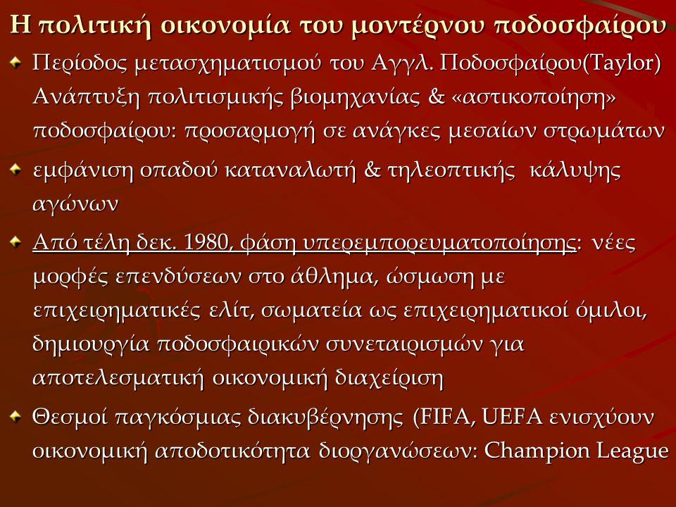 Απόφαση Μποσμάν οδήγησε στην φιλελευθεροποίηση ποδοσφαίρου (εισαγωγή λογικών ελεύθερης αγοράς, ελεύθερη διακίνηση κεφαλαίου & εργαζομένων) Νέες μορφές ιδιοκτησίας (αποδέσμευση ιδιοκτήτη από το συναισθηματική ταύτιση με ομάδα) Συνέπειες αλλαγών: Συσσώρευση πλούτου σε λίγες ομάδες και επιχειρηματικούς ομίλους Διερεύνηση αγωνιστικών χασμάτων ανάμεσα σε πλούσια και φτωχά κράτη, τάση ποδοσφαιρικού ολιγαρχισμού στα εθνικά πρωταθλήματα Ποδόσφαιρο ως πολιτισμικό φάστ φουντ: θέαμα γύρω από το οποίο διακινείται ένα πλήθος άχρηστων πληροφοριών και ενεργοποιεί τις φαντασιώσεις λαϊκών ανθρώπων για το καπιταλιστικό όνειρο του ποδοσφαιρικού πλούτου