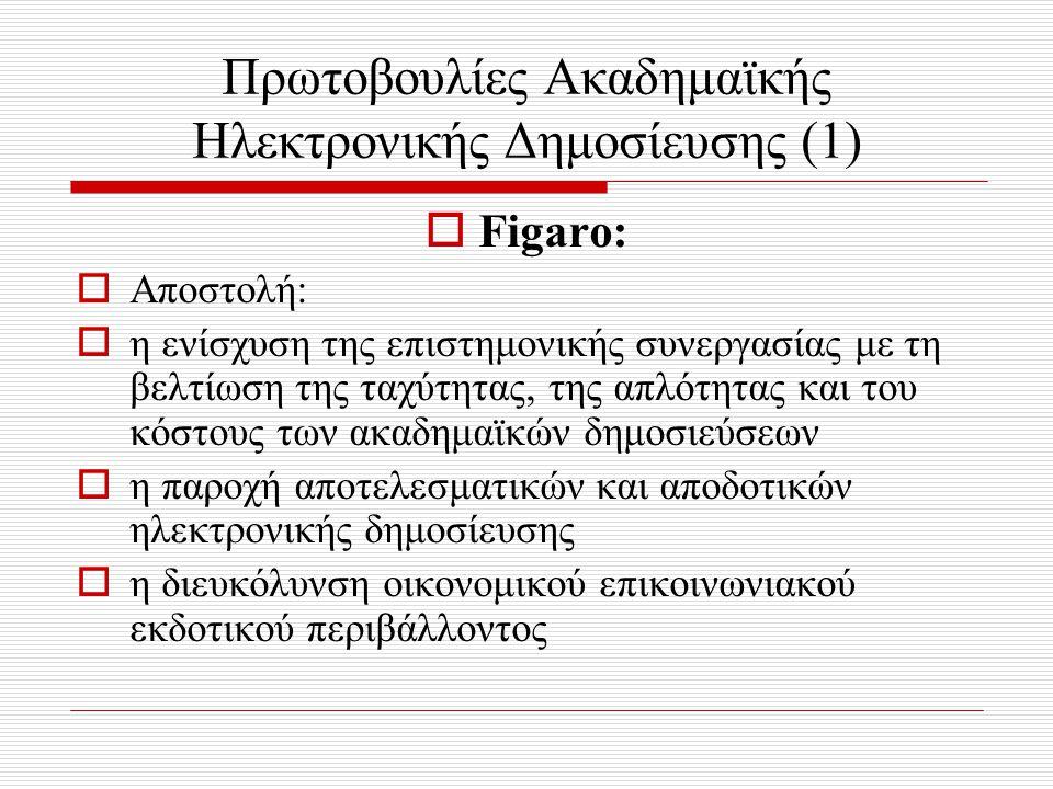 Πρωτοβουλίες Ακαδημαϊκής Ηλεκτρονικής Δημοσίευσης (1)  Figaro:  Αποστολή:  η ενίσχυση της επιστημονικής συνεργασίας με τη βελτίωση της ταχύτητας, της απλότητας και του κόστους των ακαδημαϊκών δημοσιεύσεων  η παροχή αποτελεσματικών και αποδοτικών ηλεκτρονικής δημοσίευσης  η διευκόλυνση οικονομικού επικοινωνιακού εκδοτικού περιβάλλοντος