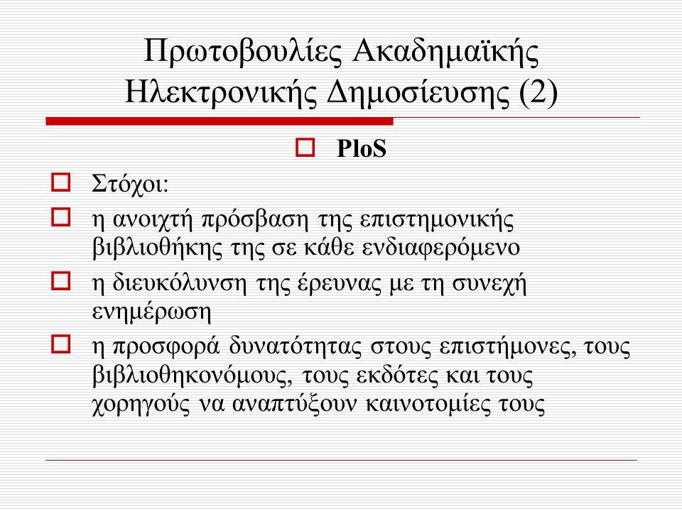 Πρωτοβουλίες Ακαδημαϊκής Ηλεκτρονικής Δημοσίευσης (2)  PloS  Στόχοι:  η ανοιχτή πρόσβαση της επιστημονικής βιβλιοθήκης της σε κάθε ενδιαφερόμενο  η διευκόλυνση της έρευνας με τη συνεχή ενημέρωση  η προσφορά δυνατότητας στους επιστήμονες, τους βιβλιοθηκονόμους, τους εκδότες και τους χορηγούς να αναπτύξουν καινοτομίες τους
