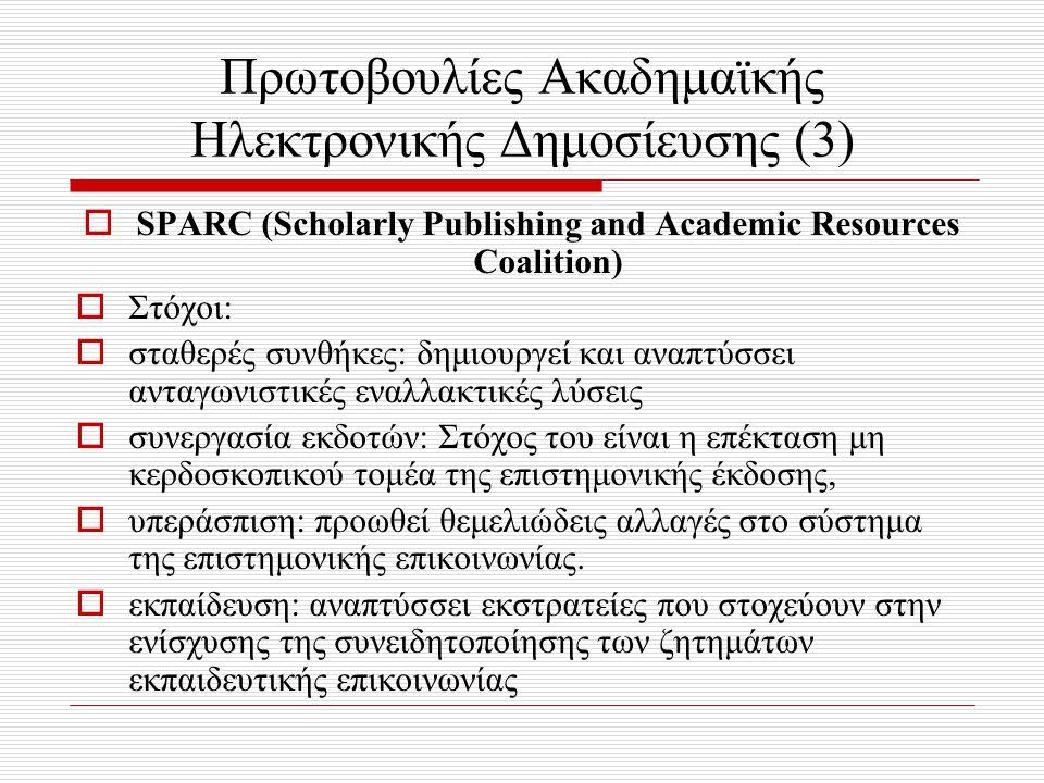 Πρωτοβουλίες Ακαδημαϊκής Ηλεκτρονικής Δημοσίευσης (3)  SPARC (Scholarly Publishing and Academic Resources Coalition)  Στόχοι:  σταθερές συνθήκες: δημιουργεί και αναπτύσσει ανταγωνιστικές εναλλακτικές λύσεις  συνεργασία εκδοτών: Στόχος του είναι η επέκταση μη κερδοσκοπικού τομέα της επιστημονικής έκδοσης,  υπεράσπιση: προωθεί θεμελιώδεις αλλαγές στο σύστημα της επιστημονικής επικοινωνίας.