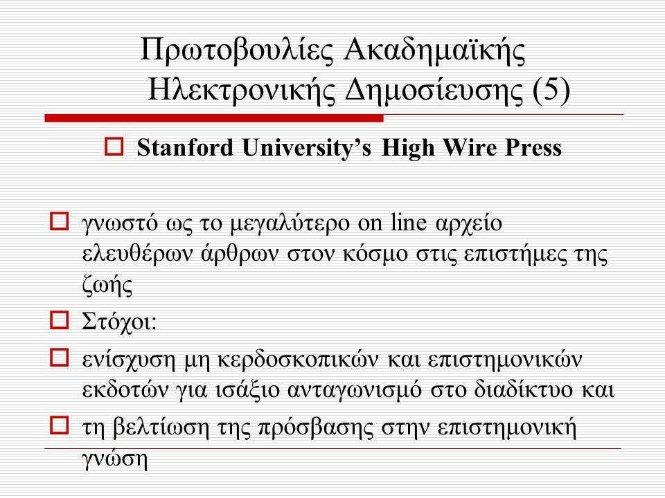 Πρωτοβουλίες Ακαδημαϊκής Ηλεκτρονικής Δημοσίευσης (5)  Stanford University's High Wire Press  γνωστό ως το μεγαλύτερο on line αρχείο ελευθέρων άρθρων στον κόσμο στις επιστήμες της ζωής  Στόχοι:  ενίσχυση μη κερδοσκοπικών και επιστημονικών εκδοτών για ισάξιο ανταγωνισμό στο διαδίκτυο και  τη βελτίωση της πρόσβασης στην επιστημονική γνώση