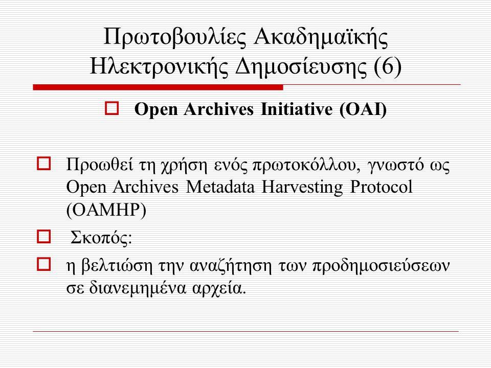 Πρωτοβουλίες Ακαδημαϊκής Ηλεκτρονικής Δημοσίευσης (6)  Open Archives Initiative (ΟΑΙ)  Προωθεί τη χρήση ενός πρωτοκόλλου, γνωστό ως Open Archives Metadata Harvesting Protocol (OAMHP)  Σκοπός:  η βελτιώση την αναζήτηση των προδημοσιεύσεων σε διανεμημένα αρχεία.