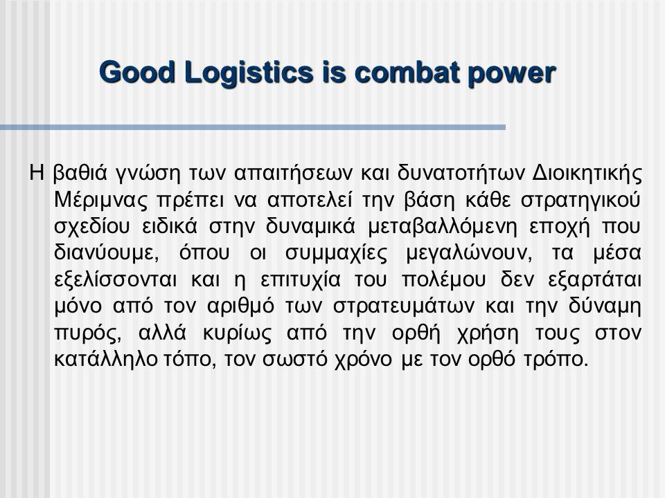 Good Logistics is combat power Η βαθιά γνώση των απαιτήσεων και δυνατοτήτων Διοικητικής Μέριμνας πρέπει να αποτελεί την βάση κάθε στρατηγικού σχεδίου