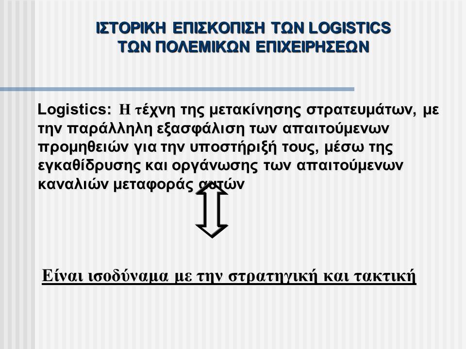 ΙΣΤΟΡΙΚΗ ΕΠΙΣΚΟΠΙΣΗ ΤΩΝ LOGISTICS ΤΩΝ ΠΟΛΕΜΙΚΩΝ ΕΠΙΧΕΙΡΗΣΕΩΝ Logistics: Η τ έχνη της μετακίνησης στρατευμάτων, με την παράλληλη εξασφάλιση των απαιτού