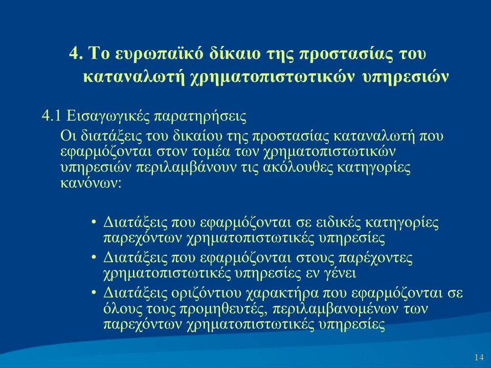 14 4. Το ευρωπαϊκό δίκαιο της προστασίας του καταναλωτή χρηματοπιστωτικών υπηρεσιών 4.1 Εισαγωγικές παρατηρήσεις Οι διατάξεις του δικαίου της προστασί