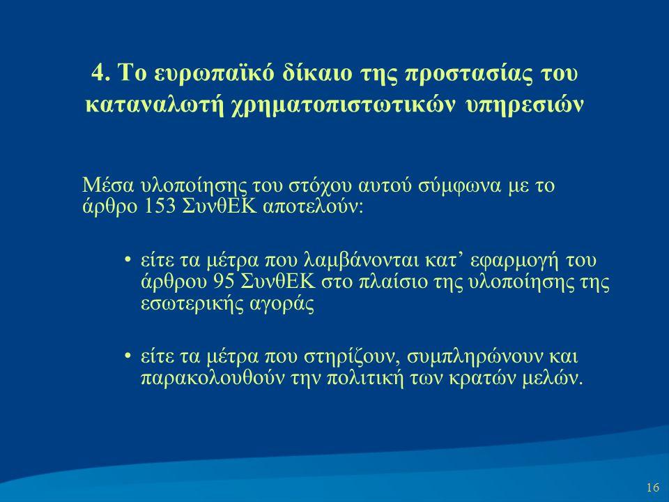 16 4. Το ευρωπαϊκό δίκαιο της προστασίας του καταναλωτή χρηματοπιστωτικών υπηρεσιών Μέσα υλοποίησης του στόχου αυτού σύμφωνα με το άρθρο 153 ΣυνθΕΚ απ