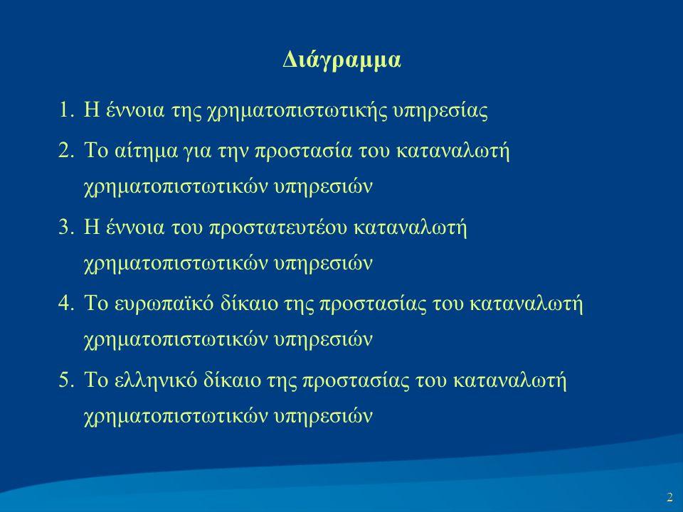 2 Διάγραμμα 1.Η έννοια της χρηματοπιστωτικής υπηρεσίας 2.Το αίτημα για την προστασία του καταναλωτή χρηματοπιστωτικών υπηρεσιών 3.Η έννοια του προστατευτέου καταναλωτή χρηματοπιστωτικών υπηρεσιών 4.Το ευρωπαϊκό δίκαιο της προστασίας του καταναλωτή χρηματοπιστωτικών υπηρεσιών 5.Το ελληνικό δίκαιο της προστασίας του καταναλωτή χρηματοπιστωτικών υπηρεσιών
