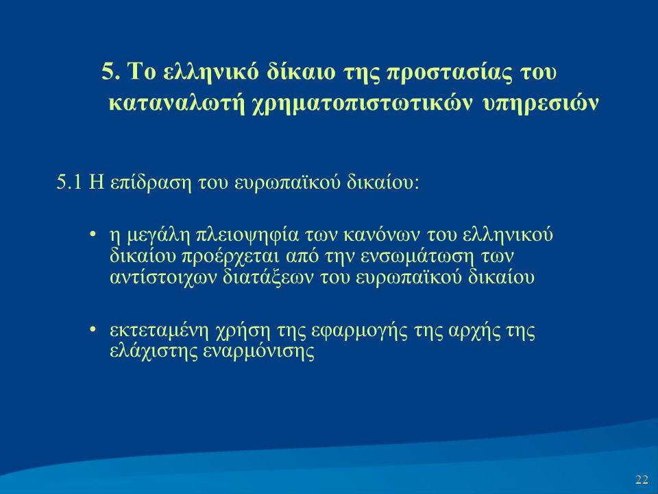 22 5. Το ελληνικό δίκαιο της προστασίας του καταναλωτή χρηματοπιστωτικών υπηρεσιών 5.1 Η επίδραση του ευρωπαϊκού δικαίου: η μεγάλη πλειοψηφία των κανό