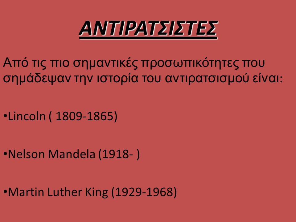 ΑΝΤΙΡΑΤΣΙΣΤΕΣ Από τις πιο σημαντικές προσωπικότητες που σημάδεψαν την ιστορία του αντιρατσισμού είναι : Lincoln ( 1809-1865) Nelson Mandela (1918- ) Martin Luther King (1929-1968)