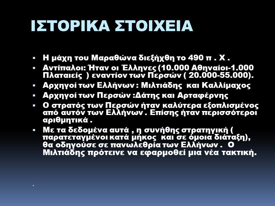 ΙΣΤΟΡΙΚΑ ΣΤΟΙΧΕΙΑ  Η μάχη του Μαραθώνα διεξήχθη το 490 π. Χ.  Αντίπαλοι: Ήταν οι Έλληνες (10.000 Αθηναίοι-1.000 Πλαταιείς ) εναντίον των Περσών ( 20