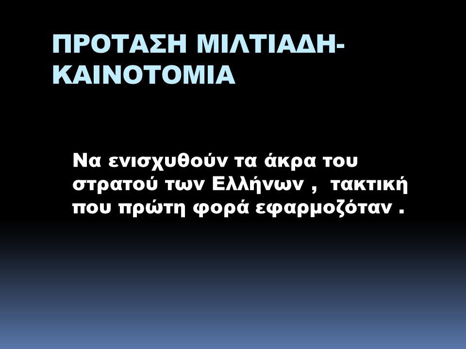 ΠΡΟΤΑΣΗ ΜΙΛΤΙΑΔΗ- ΚΑΙΝΟΤΟΜΙΑ Να ενισχυθούν τα άκρα του στρατού των Ελλήνων, τακτική που πρώτη φορά εφαρμοζόταν.