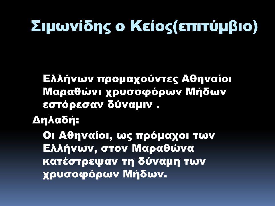 Σιμωνίδης ο Κείος(επιτύμβιο) Ελλήνων προμαχούντες Αθηναίοι Μαραθώνι χρυσοφόρων Μήδων εστόρεσαν δύναμιν. Δηλαδή: Οι Αθηναίοι, ως πρόμαχοι των Ελλήνων,