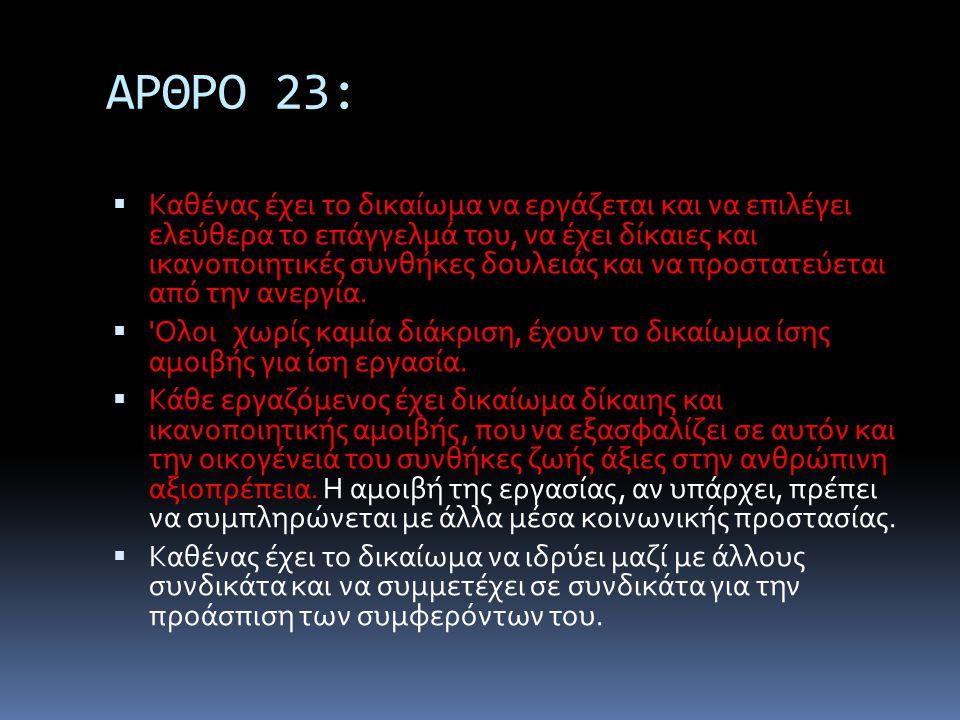 ΑΡΘΡΟ 23:  Καθένας έχει το δικαίωμα να εργάζεται και να επιλέγει ελεύθερα το επάγγελμά του, να έχει δίκαιες και ικανοποιητικές συνθήκες δουλειάς και