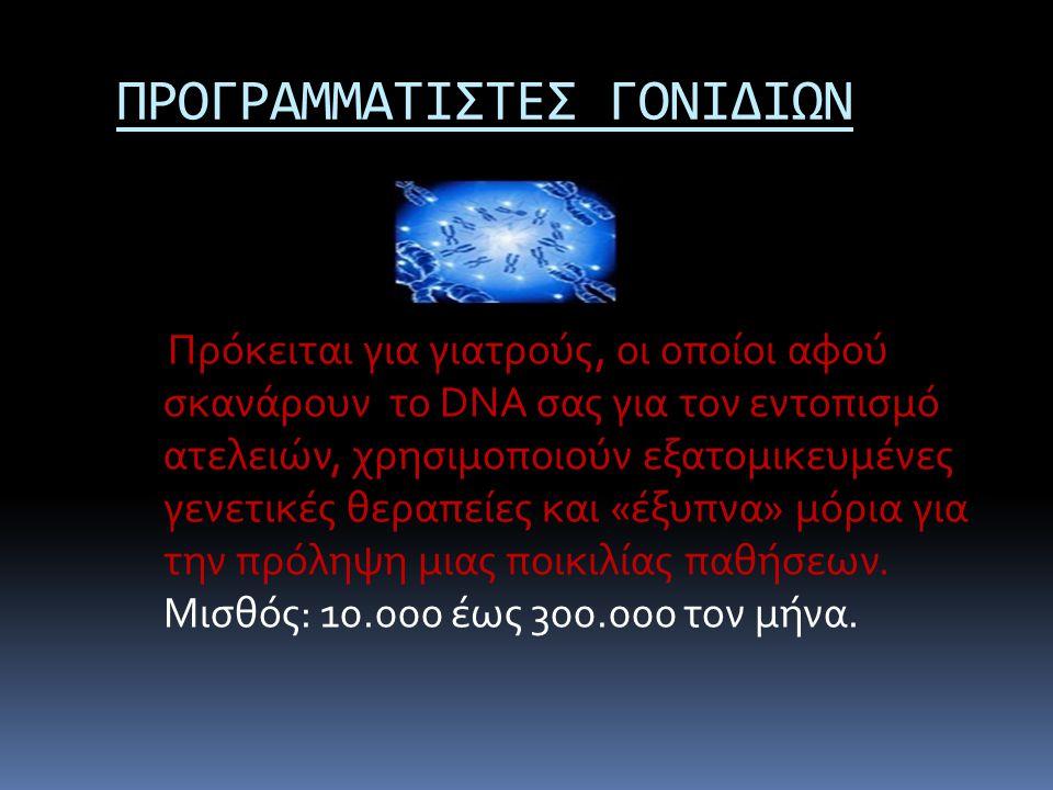 ΠΡΟΓΡΑΜΜΑΤΙΣΤΕΣ ΓΟΝΙΔΙΩΝ Πρόκειται για γιατρούς, οι οποίοι αφού σκανάρουν το DNA σας για τον εντοπισμό ατελειών, χρησιμοποιούν εξατομικευμένες γενετικ