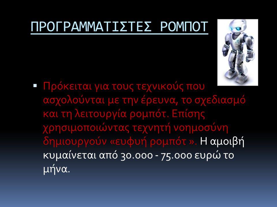 ΠΡΟΓΡΑΜΜΑΤΙΣΤΕΣ ΡΟΜΠΟΤ  Πρόκειται για τους τεχνικούς που ασχολούνται με την έρευνα, το σχεδιασμό και τη λειτουργία ρομπότ. Επίσης χρησιμοποιώντας τεχ