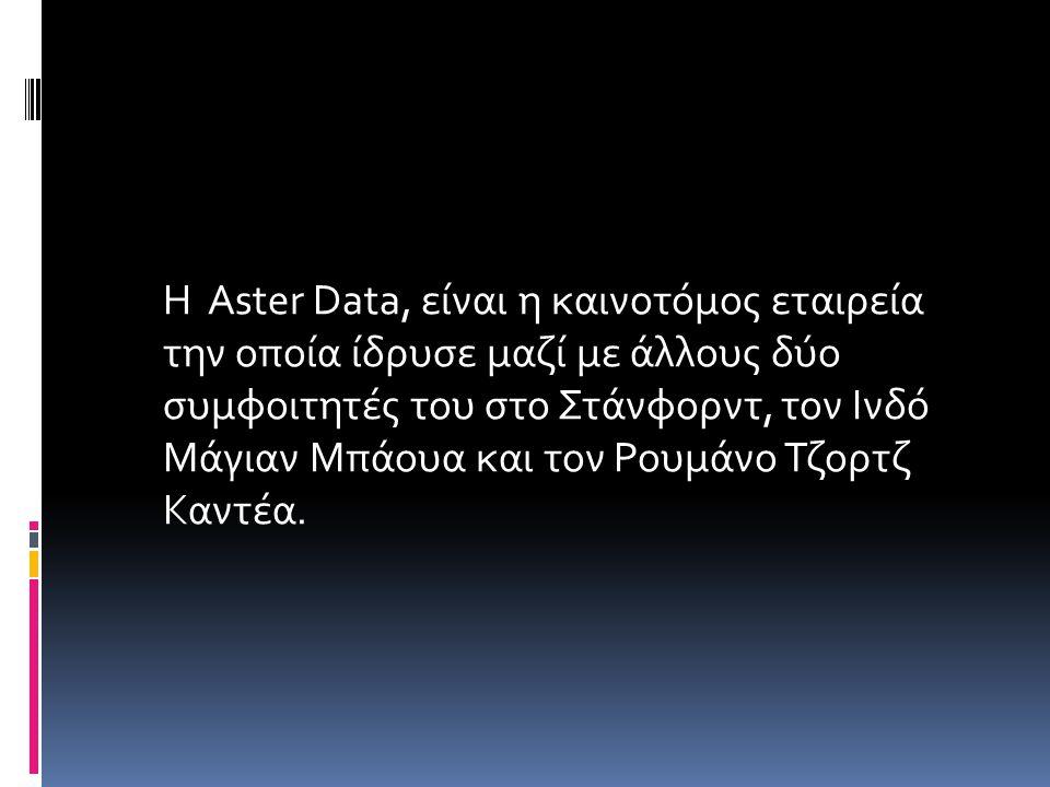 Η Aster Data, είναι η καινοτόμος εταιρεία την οποία ίδρυσε μαζί με άλλους δύο συμφοιτητές του στο Στάνφορντ, τον Ινδό Μάγιαν Μπάουα και τον Ρουμάνο Τζ