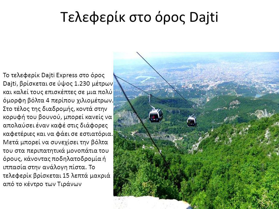 Τελεφερίκ στο όρος Dajti Το τελεφερίκ Dajti Express στο όρος Dajti, βρίσκεται σε ύψος 1.230 μέτρων και καλεί τους επισκέπτες σε μια πολύ όμορφη βόλτα