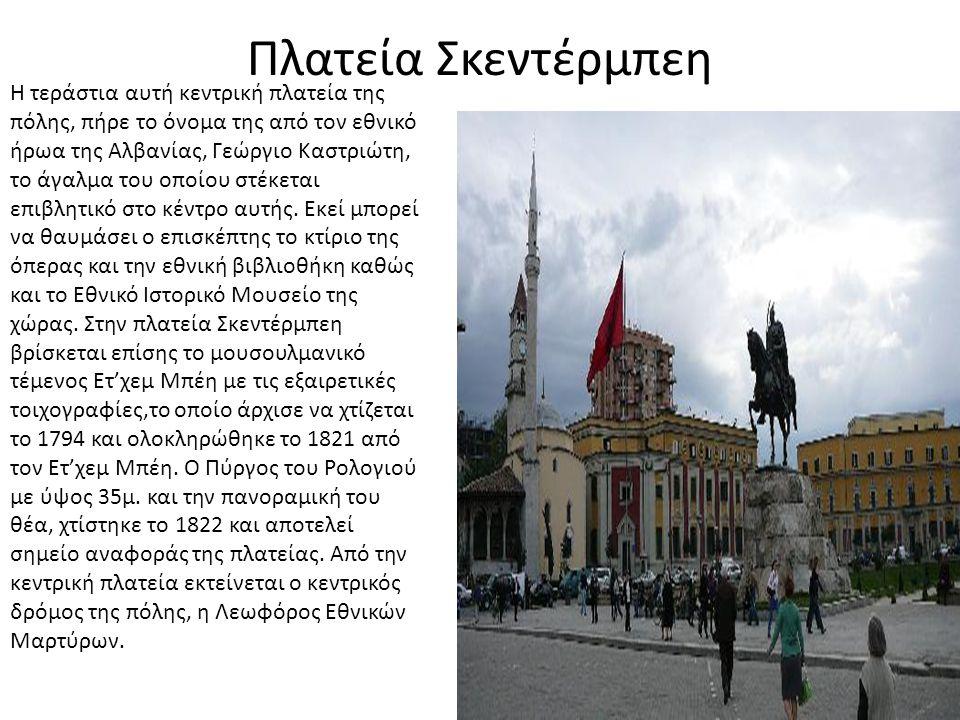Πλατεία Σκεντέρμπεη Η τεράστια αυτή κεντρική πλατεία της πόλης, πήρε το όνομα της από τον εθνικό ήρωα της Αλβανίας, Γεώργιο Καστριώτη, το άγαλμα του ο