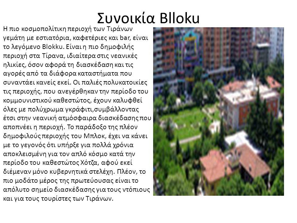 Συνοικία Blloku Η πιο κοσμοπολίτικη περιοχή των Τιράνων γεμάτη με εστιατόρια, καφετέριες και bar, είναι το λεγόμενο Blokku. Είναι η πιο δημοφιλής περι
