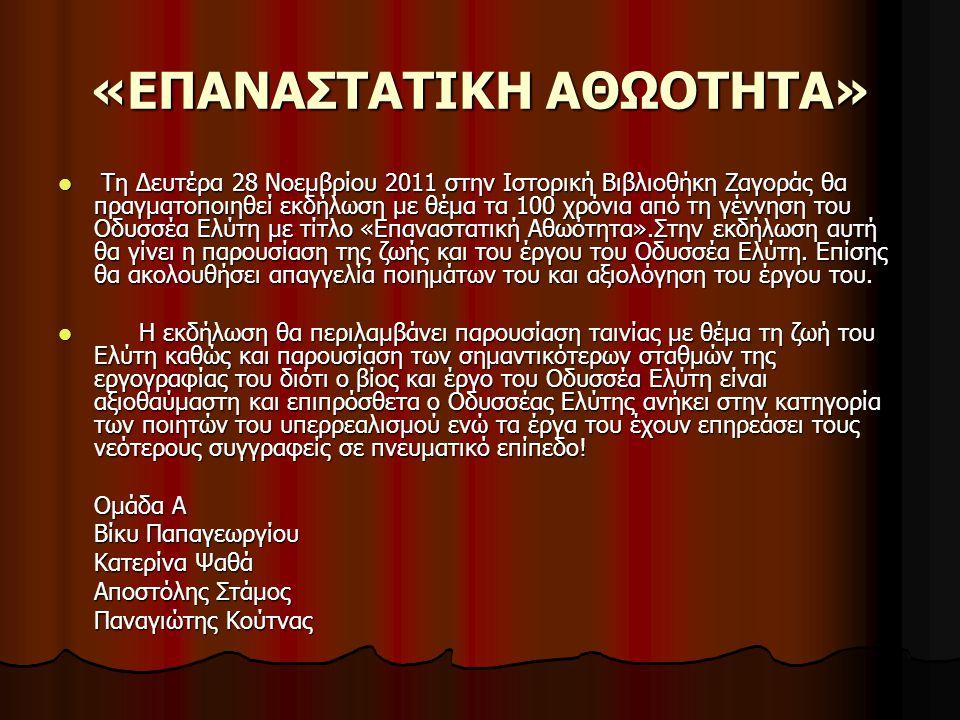 «ΕΠΑΝΑΣΤΑΤΙΚΗ ΑΘΩΟΤΗΤΑ» Τη Δευτέρα 28 Νοεμβρίου 2011 στην Ιστορική Βιβλιοθήκη Ζαγοράς θα πραγματοποιηθεί εκδήλωση με θέμα τα 100 χρόνια από τη γέννηση του Οδυσσέα Ελύτη με τίτλο «Επαναστατική Αθωότητα».Στην εκδήλωση αυτή θα γίνει η παρουσίαση της ζωής και του έργου του Οδυσσέα Ελύτη.