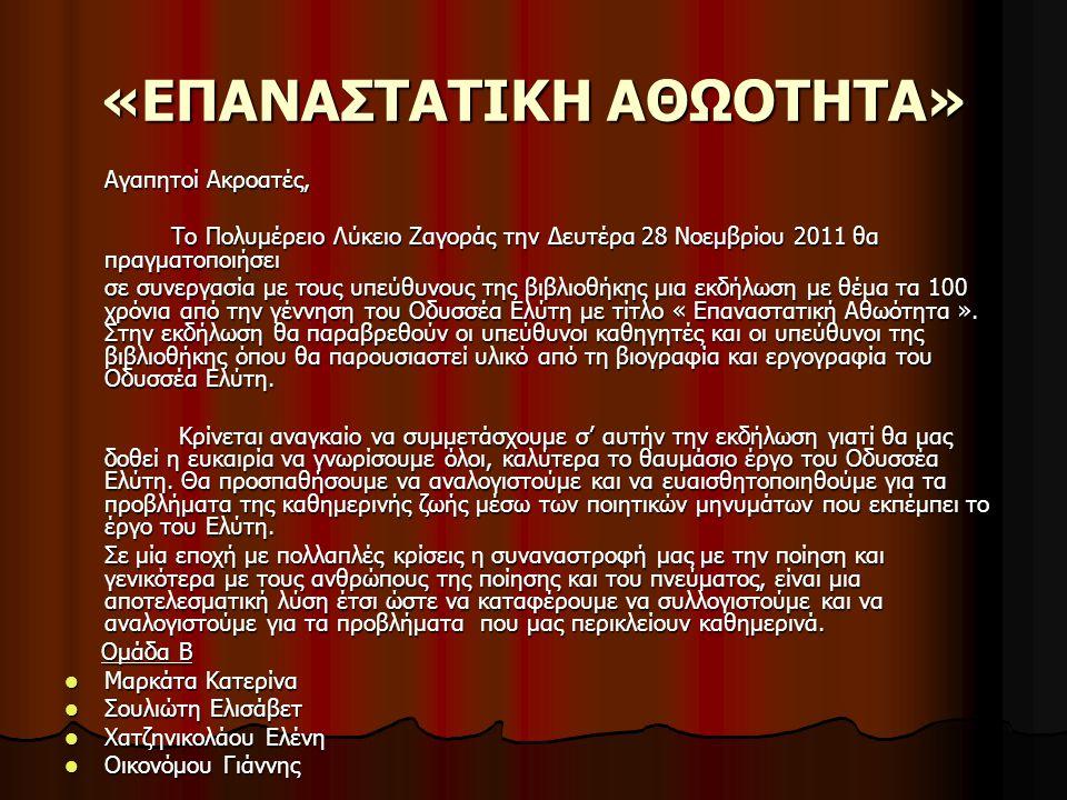 «ΕΠΑΝΑΣΤΑΤΙΚΗ ΑΘΩΟΤΗΤΑ» ΛΥΚΕΙΟ ΖΑΓΟΡΑΣ ΖΑΓΟΡΑ, 23-11-2011 ΠΡΟΣΚΛΗΣΗ Με αφορμή την επέτειο των 100 χρόνων από τη γέννηση του Σπουδαίου ποιητή Οδυσσέα Ελύτη, έχουμε τη χαρά να σας προσκαλέσουμε σε μια πολύ ενδιαφέρουσα εκδήλωση με τίτλο « ΕΠΑΝΑΣΤΑΤΙΚΗ ΑΘΩΟΤΗΤΑ » Που θα λάβει μέρος στην τοπική βιβλιοθήκη Ζαγοράς.