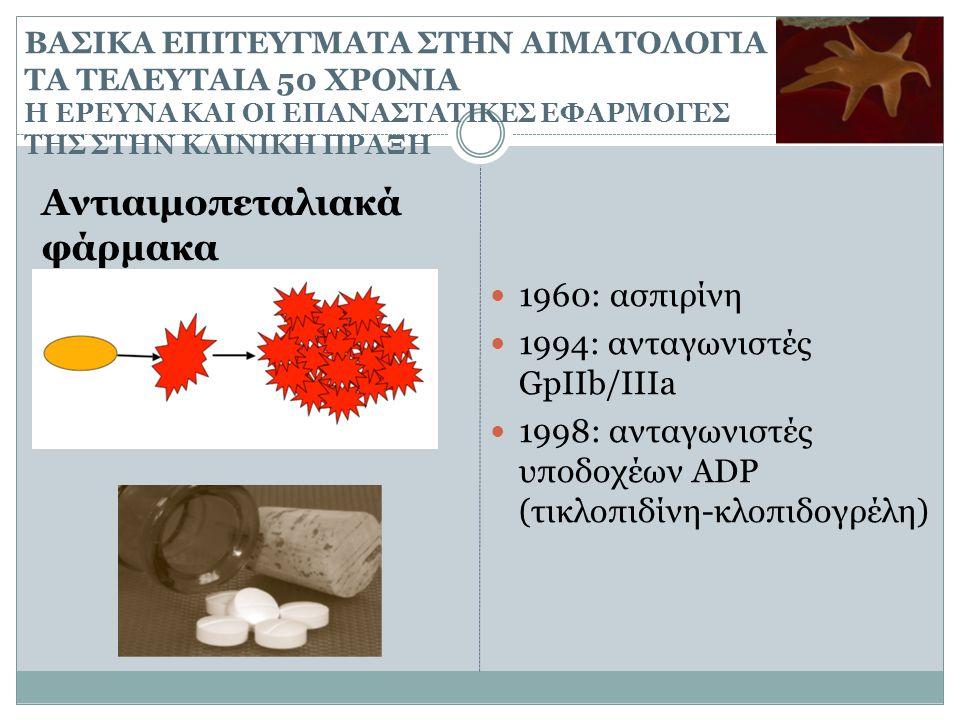 ΒΑΣΙΚΑ ΕΠΙΤΕΥΓΜΑΤΑ ΣΤΗΝ ΑΙΜΑΤΟΛΟΓΙΑ ΤΑ ΤΕΛΕΥΤΑΙΑ 50 ΧΡΟΝΙΑ Η ΕΡΕΥΝΑ ΚΑΙ ΟΙ ΕΠΑΝΑΣΤΑΤΙΚΕΣ ΕΦΑΡΜΟΓΕΣ ΤΗΣ ΣΤΗΝ ΚΛΙΝΙΚΗ ΠΡΑΞΗ Αντιαιμοπεταλιακά φάρμακα 19