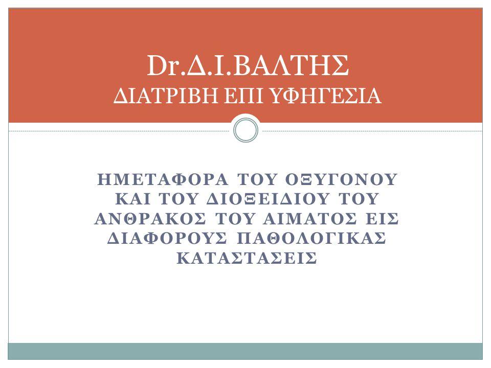 Dr.Δ.Ι.ΒΑΛΤΗΣ ΔΙΑΤΡΙΒΗ ΕΠΙ ΥΦΗΓΕΣΙΑ ΗΜΕΤΑΦΟΡΑ ΤΟΥ ΟΞΥΓΟΝΟΥ ΚΑΙ ΤΟΥ ΔΙΟΞΕΙΔΙΟΥ ΤΟΥ ΑΝΘΡΑΚΟΣ ΤΟΥ ΑΙΜΑΤΟΣ ΕΙΣ ΔΙΑΦΟΡΟΥΣ ΠΑΘΟΛΟΓΙΚΑΣ ΚΑΤΑΣΤΑΣΕΙΣ
