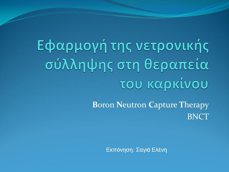Boron Neutron Capture Therapy BNCT Εκπόνηση: Σαγιά Ελένη
