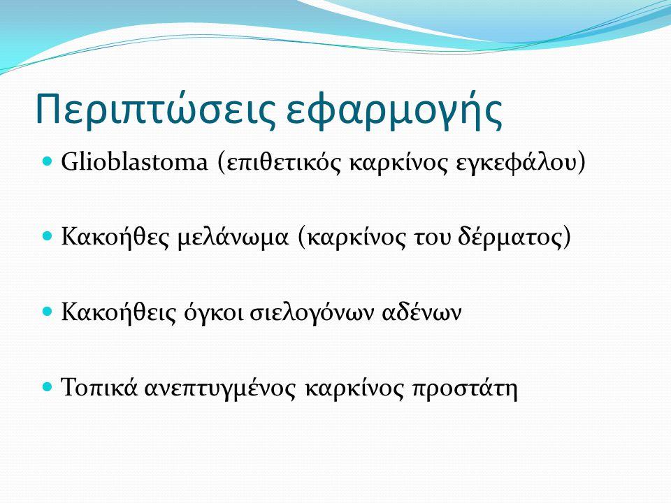 Περιπτώσεις εφαρμογής Glioblastoma (επιθετικός καρκίνος εγκεφάλου) Κακοήθες μελάνωμα (καρκίνος του δέρματος) Κακοήθεις όγκοι σιελογόνων αδένων Τοπικά ανεπτυγμένος καρκίνος προστάτη