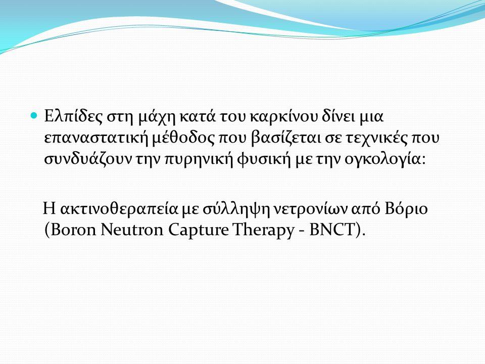 Ελπίδες στη μάχη κατά του καρκίνου δίνει μια επαναστατική μέθοδος που βασίζεται σε τεχνικές που συνδυάζουν την πυρηνική φυσική με την ογκολογία: Η ακτινοθεραπεία με σύλληψη νετρονίων από Βόριο (Boron Neutron Capture Therapy - BNCT).