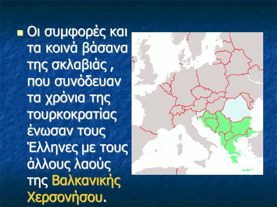 Οι συμφορές και τα κοινά βάσανα της σκλαβιάς, που συνόδευαν τα χρόνια της τουρκοκρατίας ένωσαν τους Έλληνες με τους άλλους λαούς της Βαλκανικής Χερσον