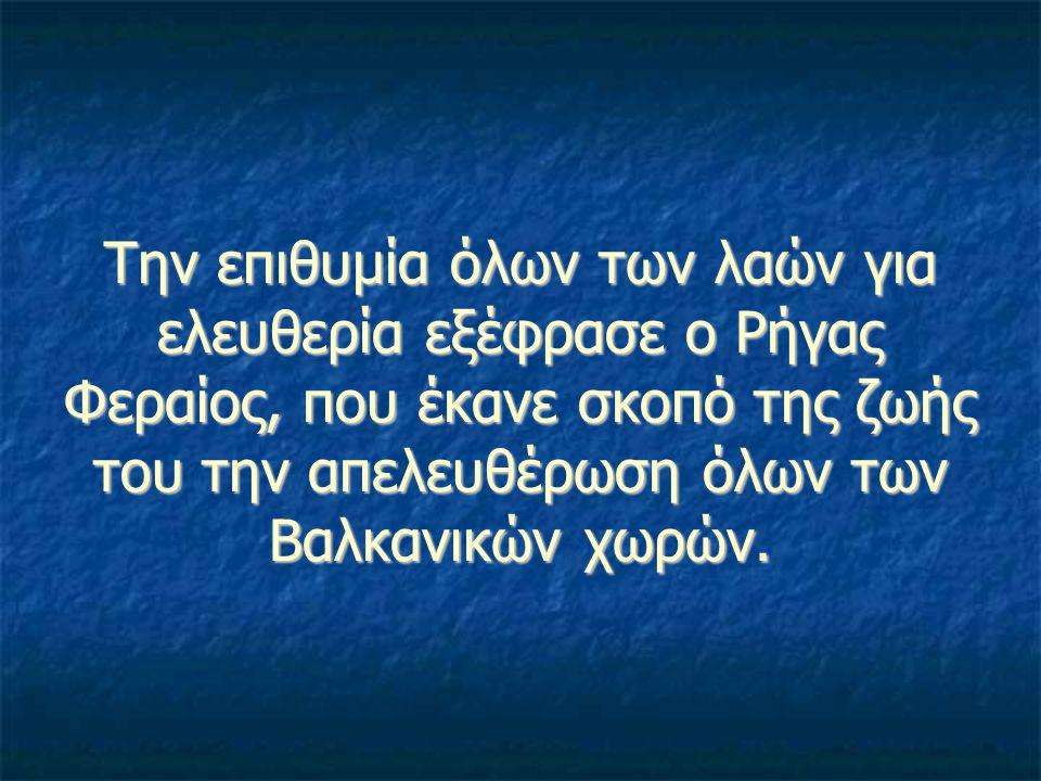 Την επιθυμία όλων των λαών για ελευθερία εξέφρασε ο Ρήγας Φεραίος, που έκανε σκοπό της ζωής του την απελευθέρωση όλων των Βαλκανικών χωρών.