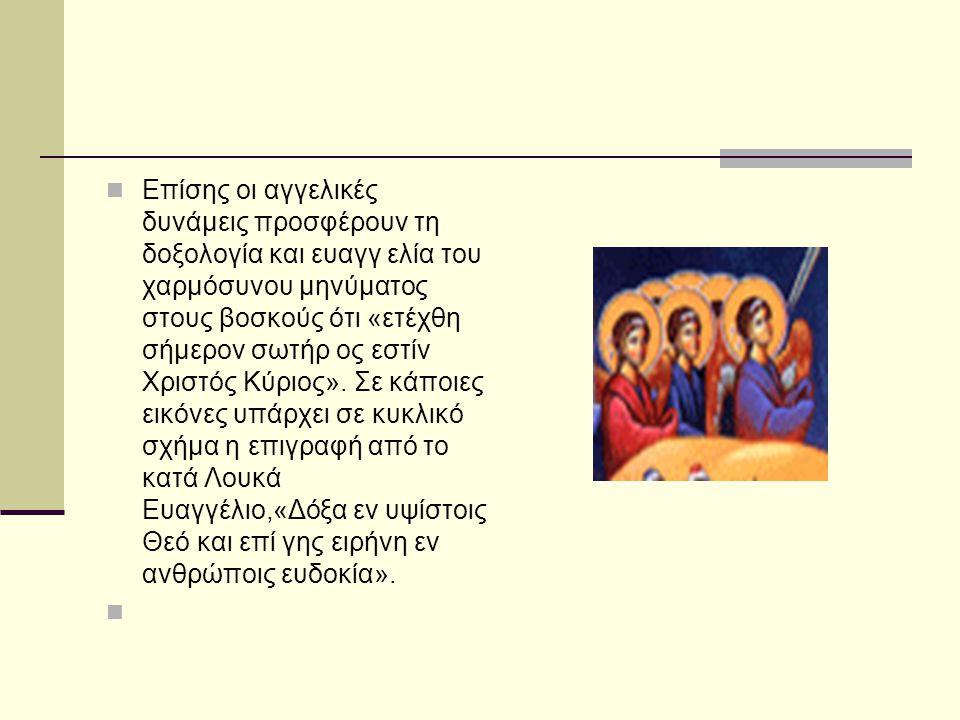 Επίσης οι αγγελικές δυνάμεις προσφέρουν τη δοξολογία και ευαγγ ελία του χαρμόσυνου μηνύματος στους βοσκούς ότι «ετέχθη σήμερον σωτήρ ος εστίν Χριστός Κύριος».