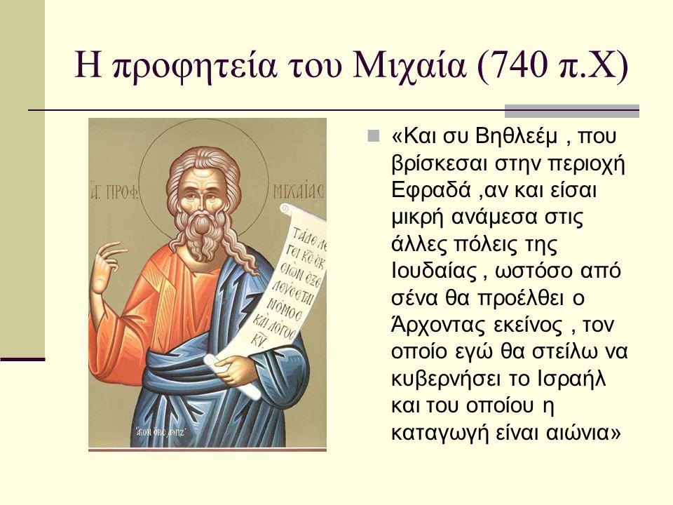 Η προφητεία του Μιχαία (740 π.Χ) «Και συ Βηθλεέμ, που βρίσκεσαι στην περιοχή Εφραδά,αν και είσαι μικρή ανάμεσα στις άλλες πόλεις της Ιουδαίας, ωστόσο από σένα θα προέλθει ο Άρχοντας εκείνος, τον οποίο εγώ θα στείλω να κυβερνήσει το Ισραήλ και του οποίου η καταγωγή είναι αιώνια»