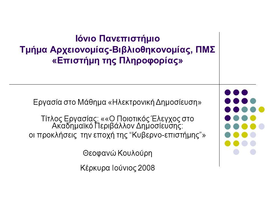Ιόνιο Πανεπιστήμιο Τμήμα Αρχειονομίας-Βιβλιοθηκονομίας, ΠΜΣ «Επιστήμη της Πληροφορίας» Εργασία στο Μάθημα «Ηλεκτρονική Δημοσίευση» Τίτλος Εργασίας: ««Ο Ποιοτικός Έλεγχος στο Ακαδημαϊκό Περιβάλλον Δημοσίευσης: οι προκλήσεις την εποχή της Κυβερνο-επιστήμης » Θεοφανώ Κουλούρη Κέρκυρα Ιούνιος 2008