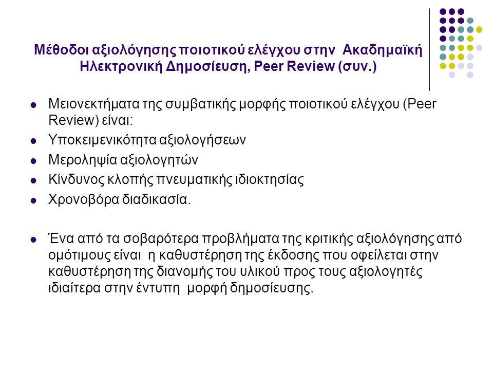 Μέθοδοι αξιολόγησης ποιοτικού ελέγχου στην Ακαδημαϊκή Ηλεκτρονική Δημοσίευση, Peer Review (συν.) Μειονεκτήματα της συμβατικής μορφής ποιοτικού ελέγχου (Peer Review) είναι: Υποκειμενικότητα αξιολογήσεων Μεροληψία αξιολογητών Κίνδυνος κλοπής πνευματικής ιδιοκτησίας Χρονοβόρα διαδικασία.