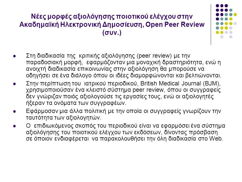 Νέες μορφές αξιολόγησης ποιοτικού ελέγχου στην Ακαδημαϊκή Ηλεκτρονική Δημοσίευση, Open Peer Review (συν.) Στη διαδικασία της κριτικής αξιολόγησης (peer review) με την παραδοσιακή μορφή, εφαρμόζονταν μια μοναχική δραστηριότητα, ενώ η ανοιχτή διαδικασία επικοινωνίας στην αξιολόγηση θα μπορούσε να οδηγήσει σε ένα διάλογο όπου οι ιδέες διαμορφώνονται και βελτιώνονται.